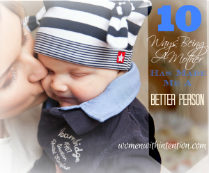 10 Ways Being A Mother Has Made Me A Better Person