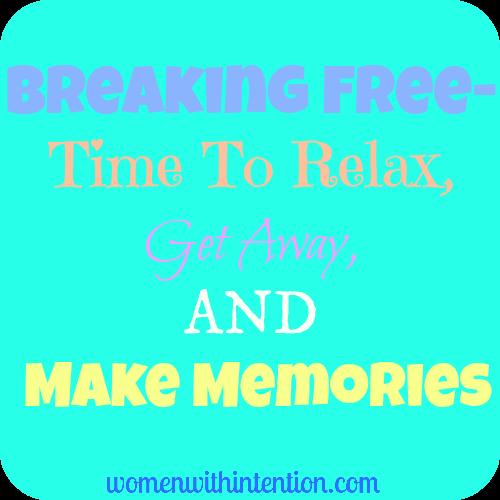Breaking Free- Time To Relax, Get Away, & Make Memories