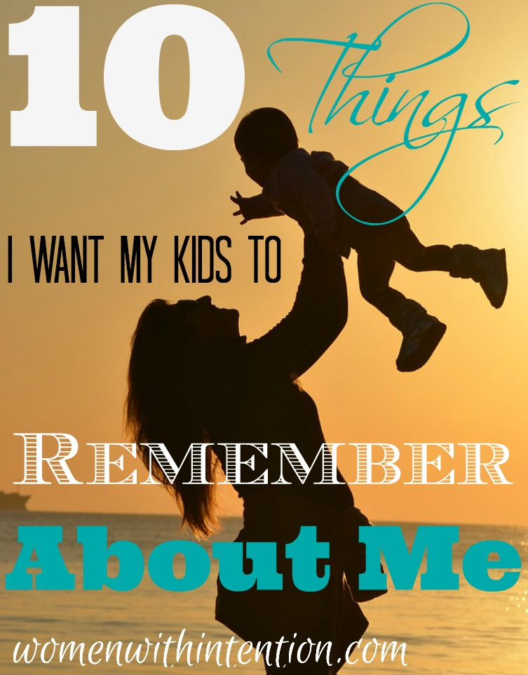 10 Things I Want My Kids To Remember About Me