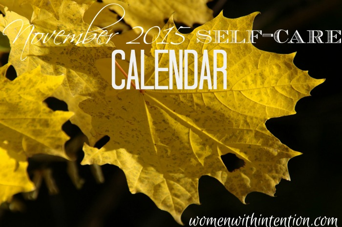 Women take care of everyone...but aren't always good at taking care of themselves. That needs to change! Here is your November 2015 Self-Care Calendar!