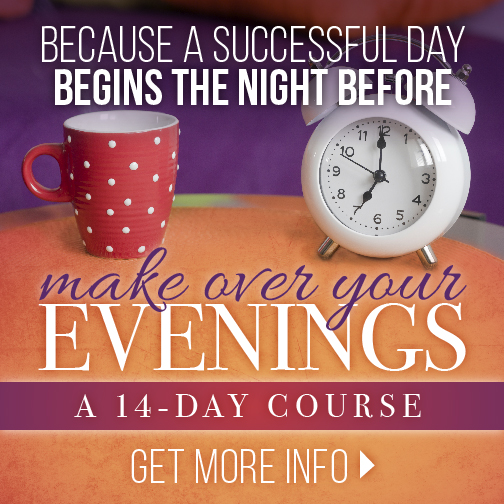 Did you know that by completing Make Over Your Evenings, you can learn how to maximize your evenings in order to experience more success in your life, more order in your home, and more joy in your soul.