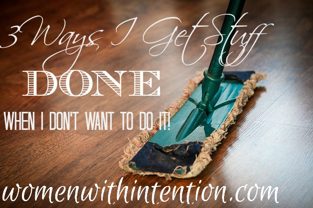 Get Stuff Done!  3 Ways I Get Stuff Done When I Don't Want To Do It!